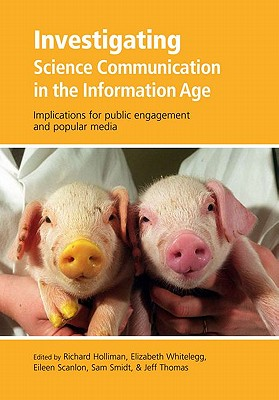 Investigating Science Communication in the Information Age By Holliman, Richard (EDT)/ Whitelegg, Elizabeth (EDT)/ Scanlon, Eileen (EDT)/ Smidt, Sam (EDT)/ Thomas, Jeff (EDT)